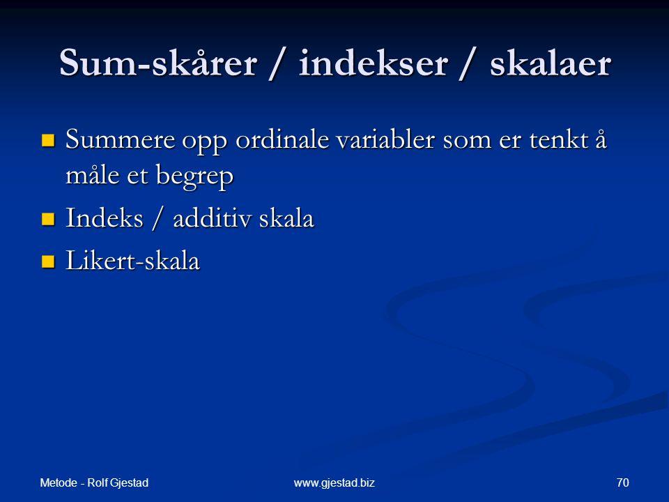 Metode - Rolf Gjestad 70www.gjestad.biz Sum-skårer / indekser / skalaer  Summere opp ordinale variabler som er tenkt å måle et begrep  Indeks / additiv skala  Likert-skala