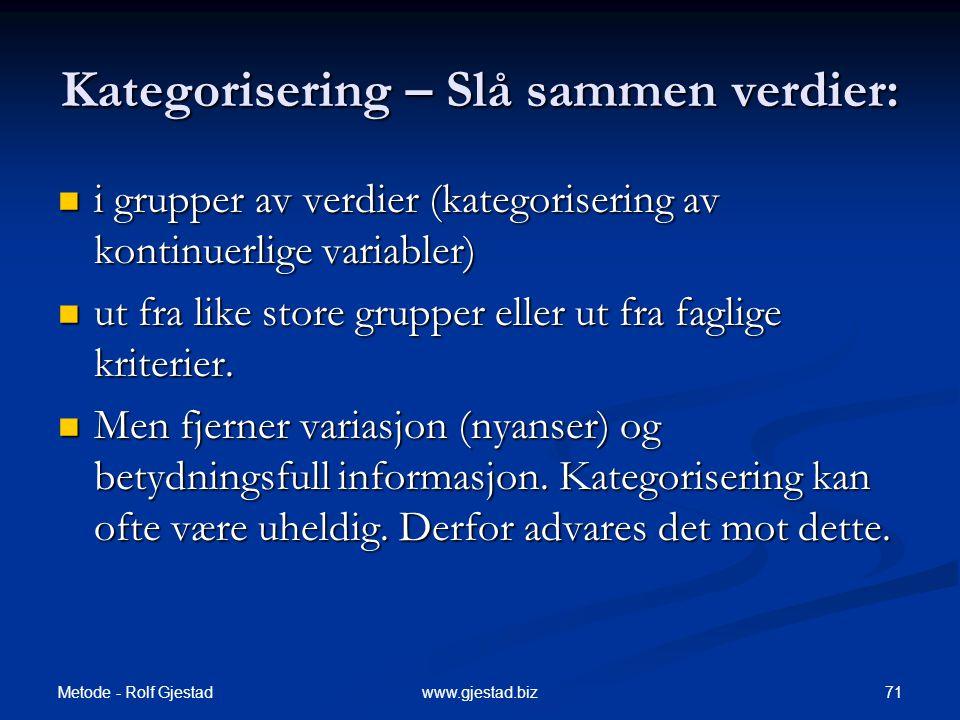 Metode - Rolf Gjestad 71www.gjestad.biz Kategorisering – Slå sammen verdier:  i grupper av verdier (kategorisering av kontinuerlige variabler)  ut fra like store grupper eller ut fra faglige kriterier.