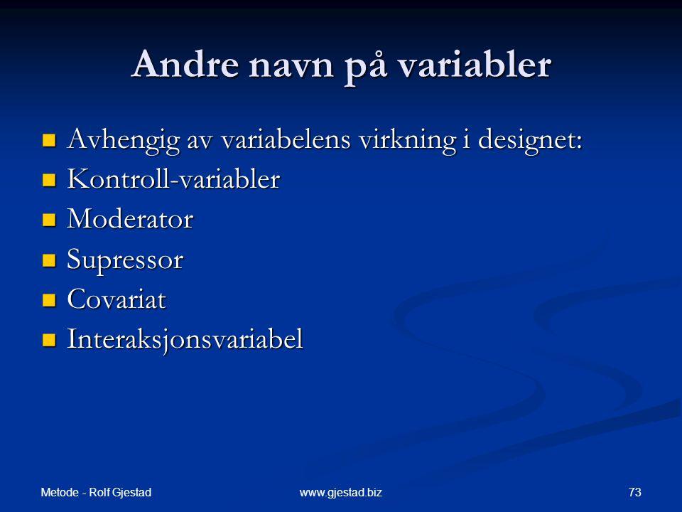 Metode - Rolf Gjestad 73www.gjestad.biz Andre navn på variabler  Avhengig av variabelens virkning i designet:  Kontroll-variabler  Moderator  Supressor  Covariat  Interaksjonsvariabel