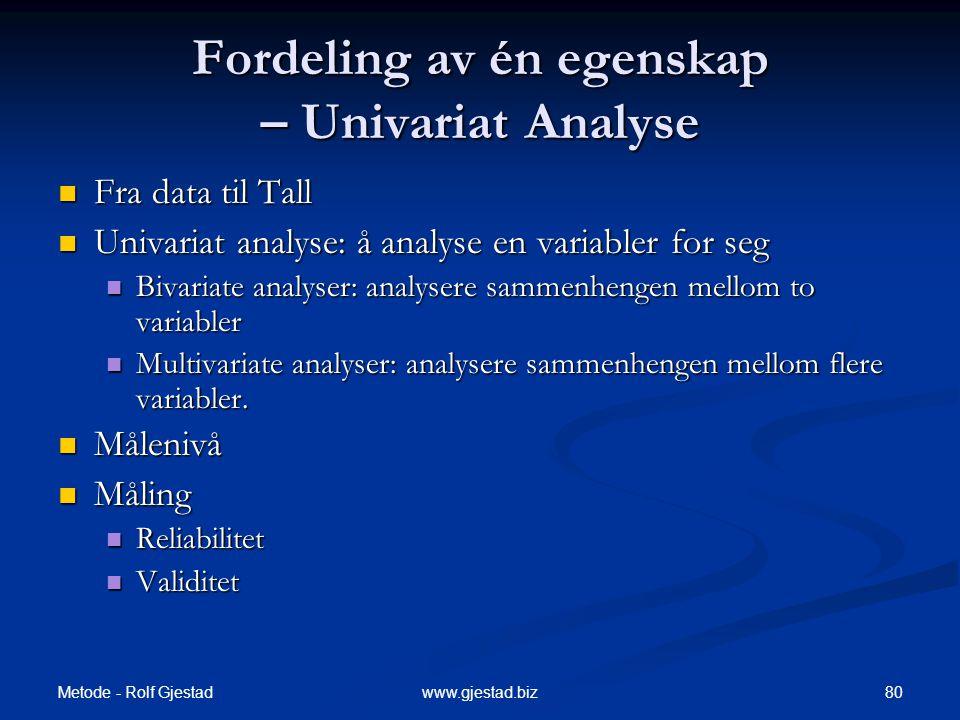 Metode - Rolf Gjestad 80www.gjestad.biz Fordeling av én egenskap – Univariat Analyse  Fra data til Tall  Univariat analyse: å analyse en variabler for seg  Bivariate analyser: analysere sammenhengen mellom to variabler  Multivariate analyser: analysere sammenhengen mellom flere variabler.