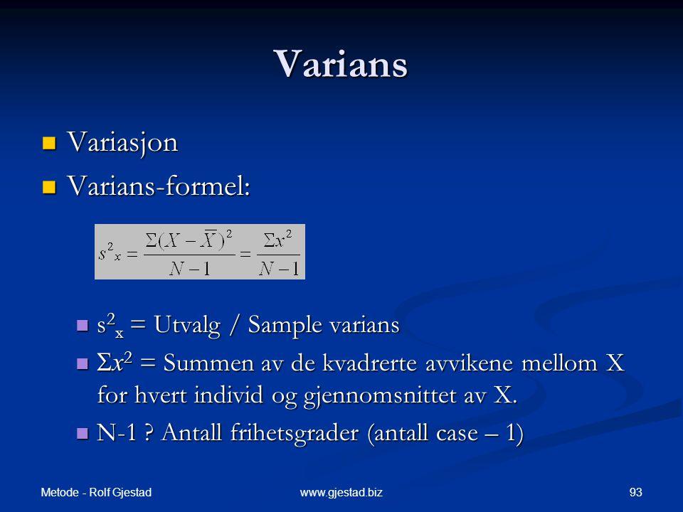 Metode - Rolf Gjestad 93www.gjestad.biz Varians  Variasjon  Varians-formel:  s 2 x = Utvalg / Sample varians   x 2 = Summen av de kvadrerte avvikene mellom X for hvert individ og gjennomsnittet av X.