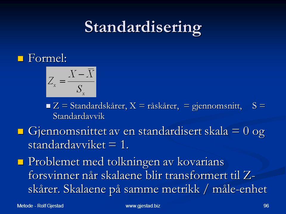 Metode - Rolf Gjestad 96www.gjestad.biz Standardisering  Formel:  Z = Standardskårer, X = råskårer, = gjennomsnitt, S = Standardavvik  Gjennomsnittet av en standardisert skala = 0 og standardavviket = 1.