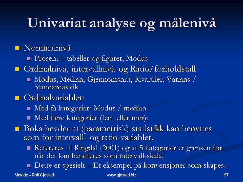 Metode - Rolf Gjestad 97www.gjestad.biz Univariat analyse og målenivå  Nominalnivå  Prosent – tabeller og figurer, Modus  Ordinalnivå, intervallnivå og Ratio/forholdstall  Modus, Median, Gjennomsnitt, Kvartiler, Varians / Standardavvik  Ordinalvariabler:  Med få kategorier: Modus / median  Med flere kategorier (fem eller mer):  Boka hevder at (parametrisk) statistikk kan benyttes som for intervall- og ratio-variabler.