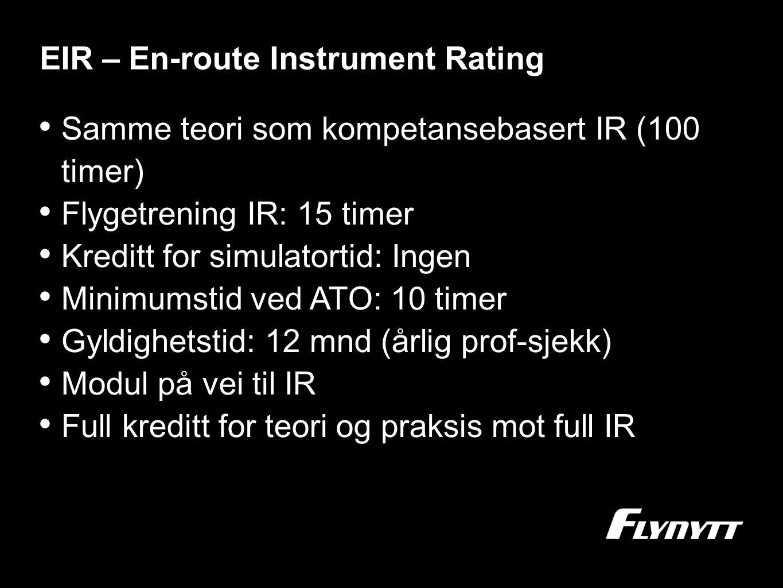 EIR – En-route Instrument Rating •S•Samme teori som kompetansebasert IR (100 timer) •F•Flygetrening IR: 15 timer •K•Kreditt for simulatortid: Ingen •M•Minimumstid ved ATO: 10 timer •G•Gyldighetstid: 12 mnd (årlig prof-sjekk) •M•Modul på vei til IR •F•Full kreditt for teori og praksis mot full IR