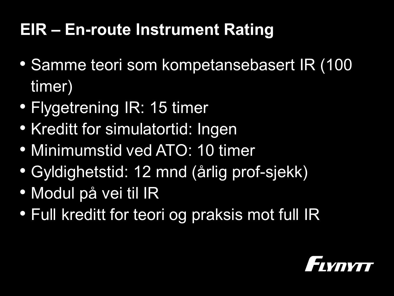EIR – En-route Instrument Rating •S•Samme teori som kompetansebasert IR (100 timer) •F•Flygetrening IR: 15 timer •K•Kreditt for simulatortid: Ingen •M