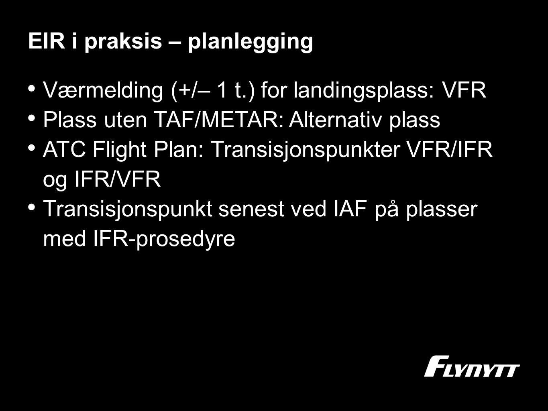 EIR i praksis – planlegging •V•Værmelding (+/– 1 t.) for landingsplass: VFR •P•Plass uten TAF/METAR: Alternativ plass •A•ATC Flight Plan: Transisjonsp