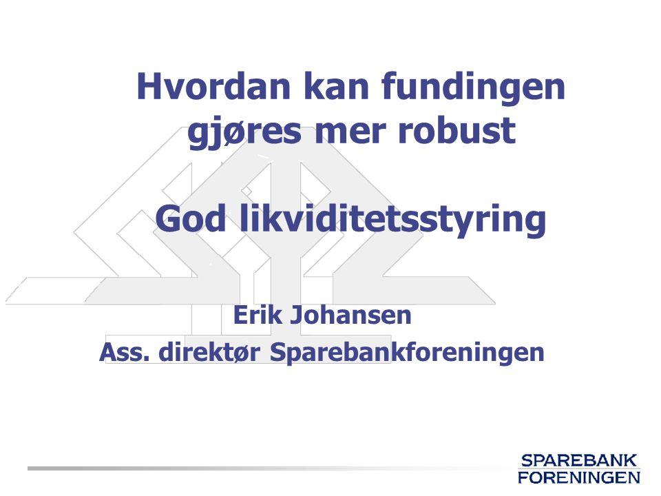 Hvordan kan fundingen gjøres mer robust God likviditetsstyring Erik Johansen Ass. direktør Sparebankforeningen