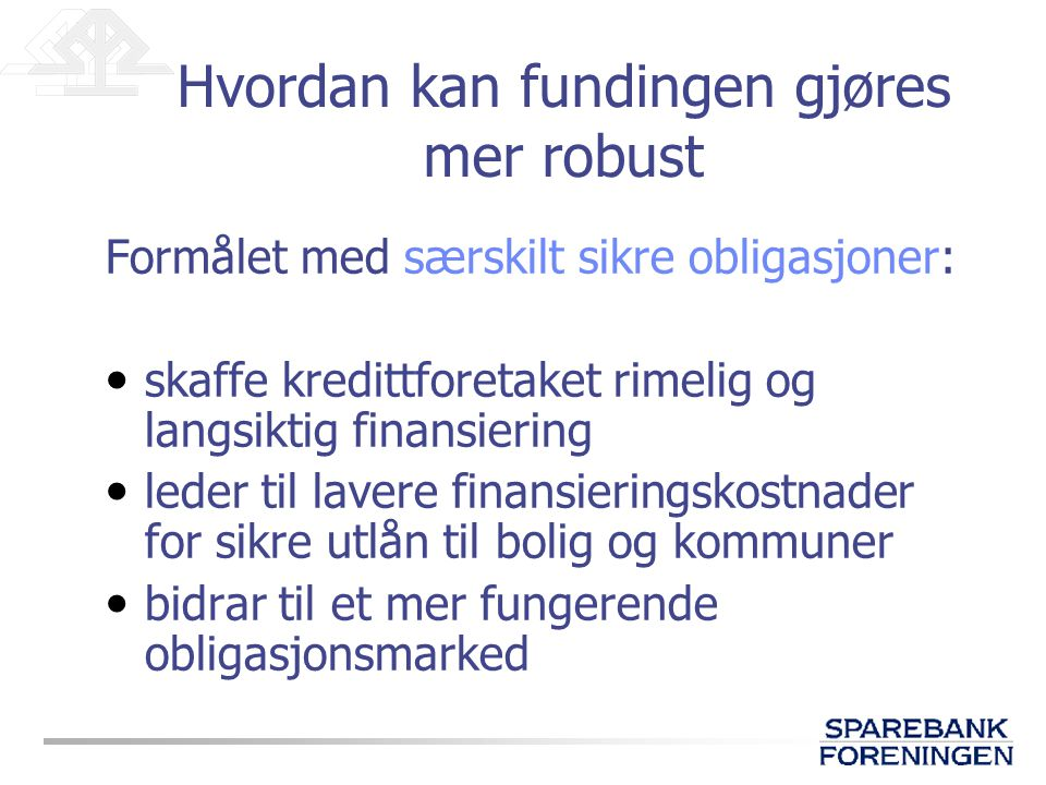 Formålet med særskilt sikre obligasjoner: • skaffe kredittforetaket rimelig og langsiktig finansiering • leder til lavere finansieringskostnader for s