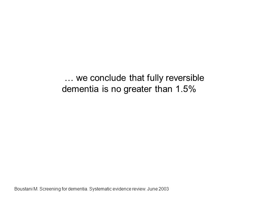 … we conclude that fully reversible dementia is no greater than 1.5% Boustani M. Screening for dementia. Systematic evidence review. June 2003