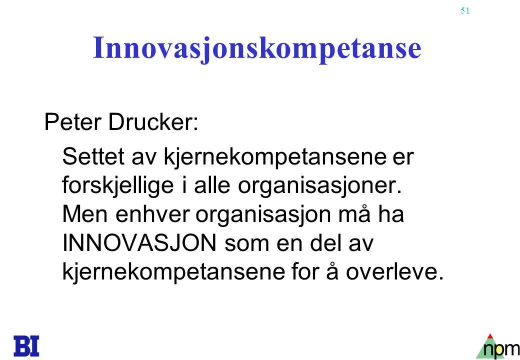 51 Innovasjonskompetanse Peter Drucker: Settet av kjernekompetansene er forskjellige i alle organisasjoner. Men enhver organisasjon må ha INNOVASJON s