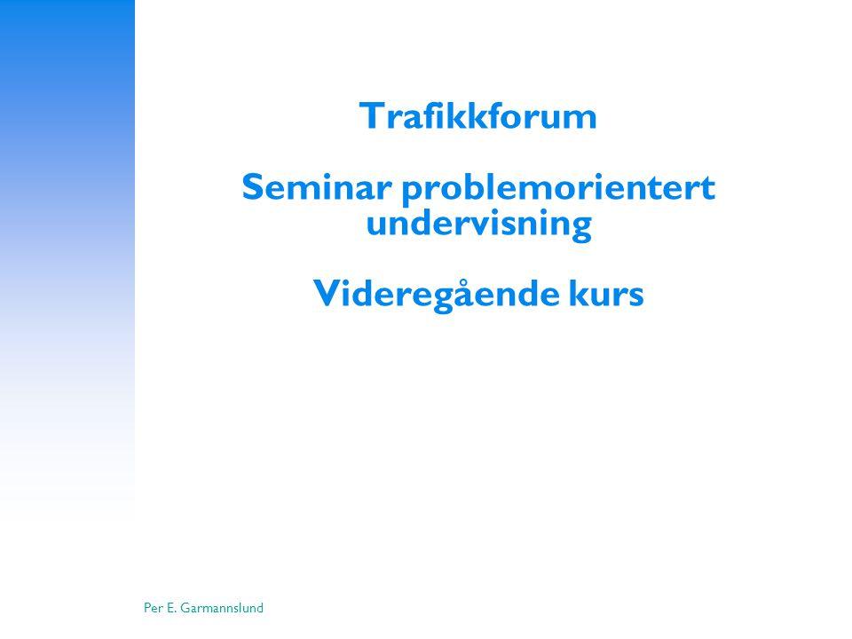 Per E. Garmannslund Trafikkforum Seminar problemorientert undervisning Videregående kurs