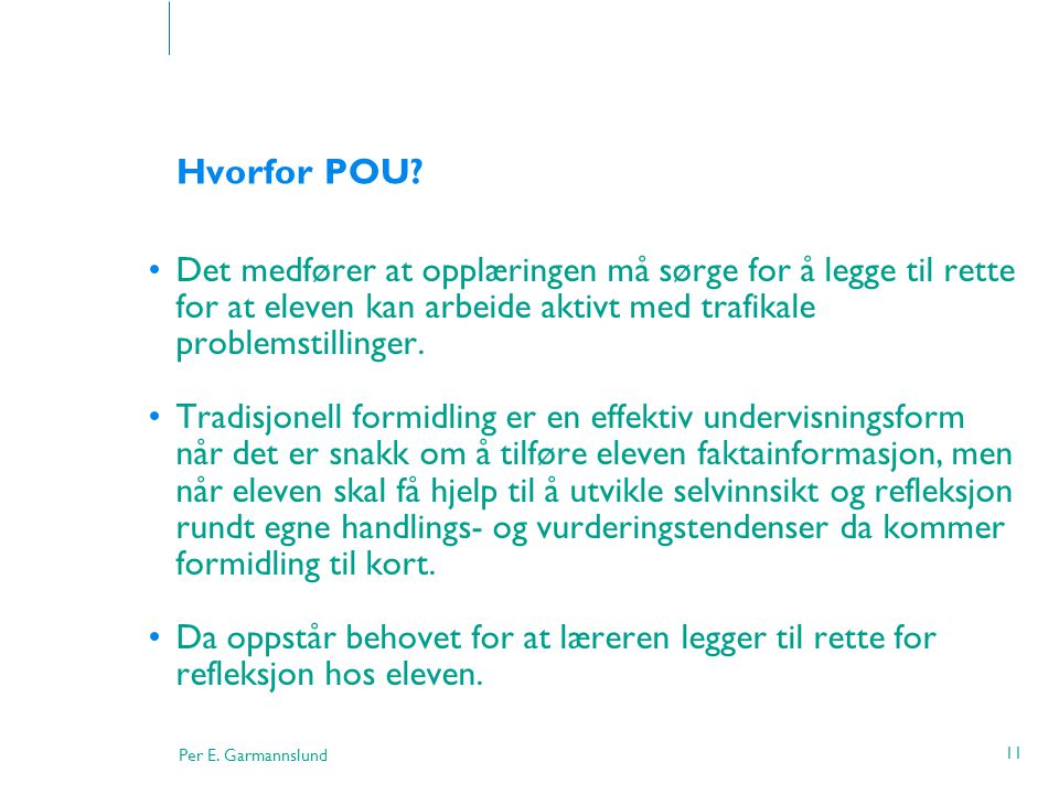 Per E. Garmannslund 11 Hvorfor POU? •Det medfører at opplæringen må sørge for å legge til rette for at eleven kan arbeide aktivt med trafikale problem