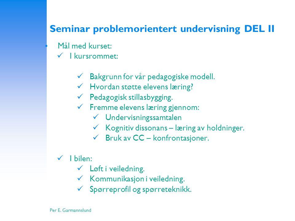 Per E. Garmannslund Seminar problemorientert undervisning DEL II •Mål med kurset:  I kursrommet:  Bakgrunn for vår pedagogiske modell.  Hvordan stø