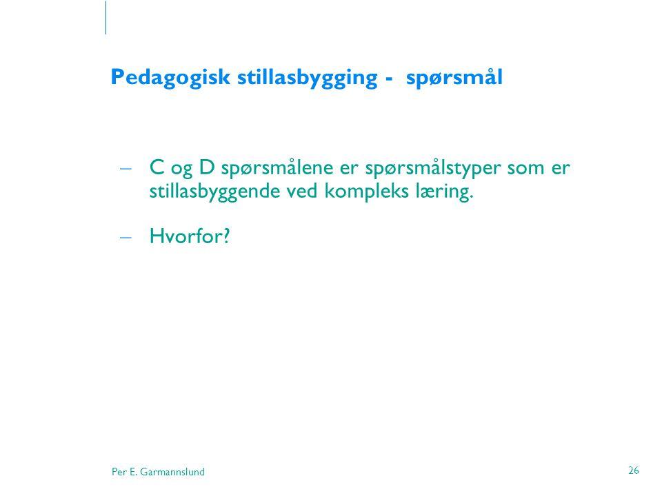 Per E. Garmannslund 26 Pedagogisk stillasbygging - spørsmål – C og D spørsmålene er spørsmålstyper som er stillasbyggende ved kompleks læring. – Hvorf