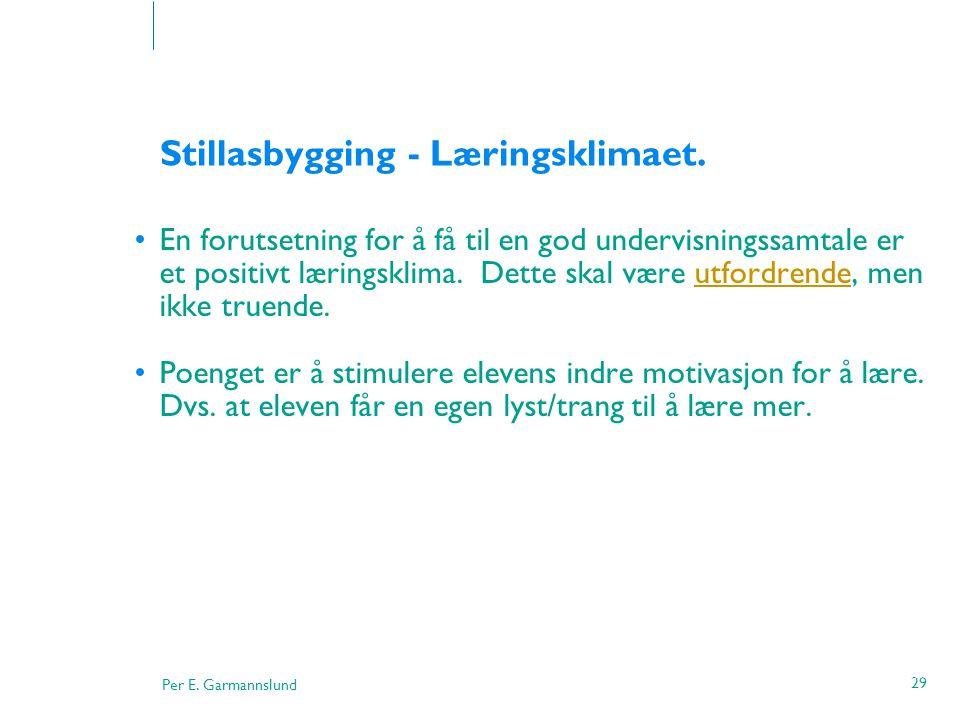 Per E. Garmannslund 29 Stillasbygging - Læringsklimaet. •En forutsetning for å få til en god undervisningssamtale er et positivt læringsklima. Dette s