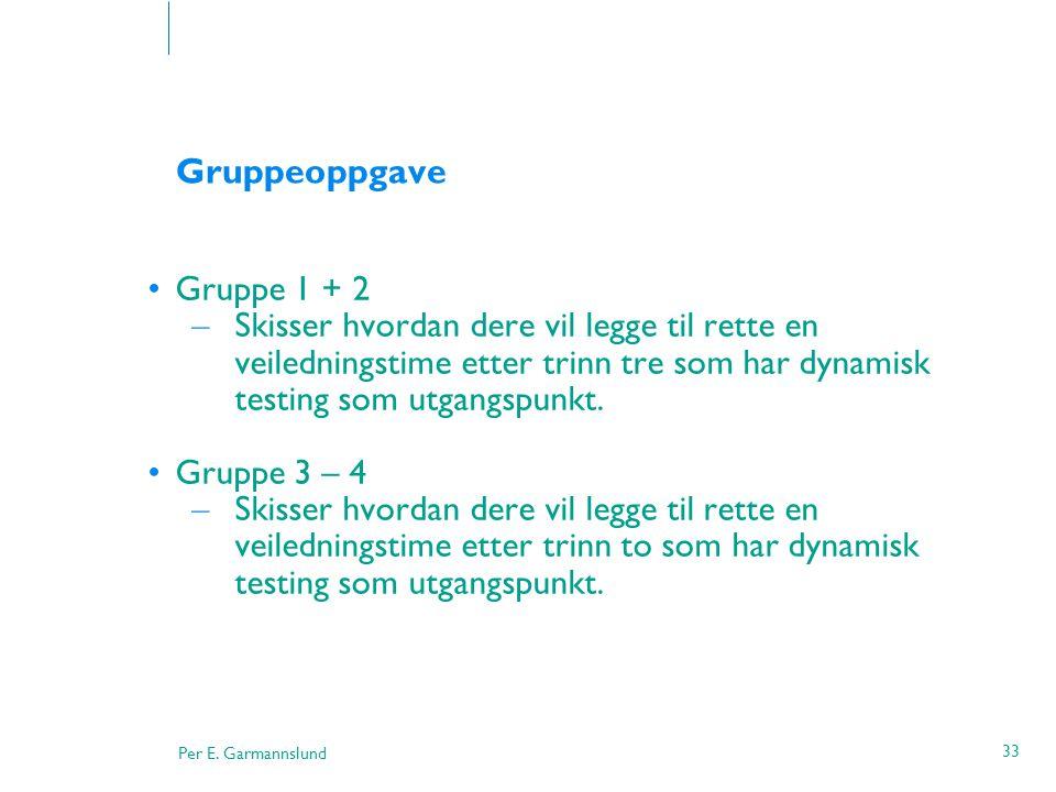 Per E. Garmannslund 33 Gruppeoppgave •Gruppe 1 + 2 – Skisser hvordan dere vil legge til rette en veiledningstime etter trinn tre som har dynamisk test
