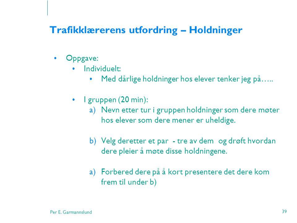 Per E. Garmannslund 39 Trafikklærerens utfordring – Holdninger •Oppgave: •Individuelt: •Med dårlige holdninger hos elever tenker jeg på….. •I gruppen