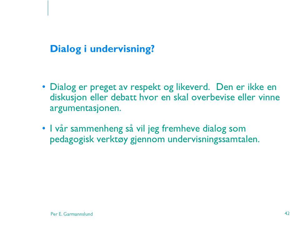 Per E. Garmannslund 42 Dialog i undervisning? •Dialog er preget av respekt og likeverd. Den er ikke en diskusjon eller debatt hvor en skal overbevise