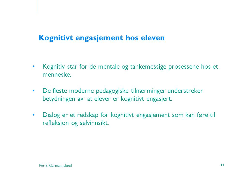 Per E. Garmannslund 44 Kognitivt engasjement hos eleven •Kognitiv står for de mentale og tankemessige prosessene hos et menneske. •De fleste moderne p