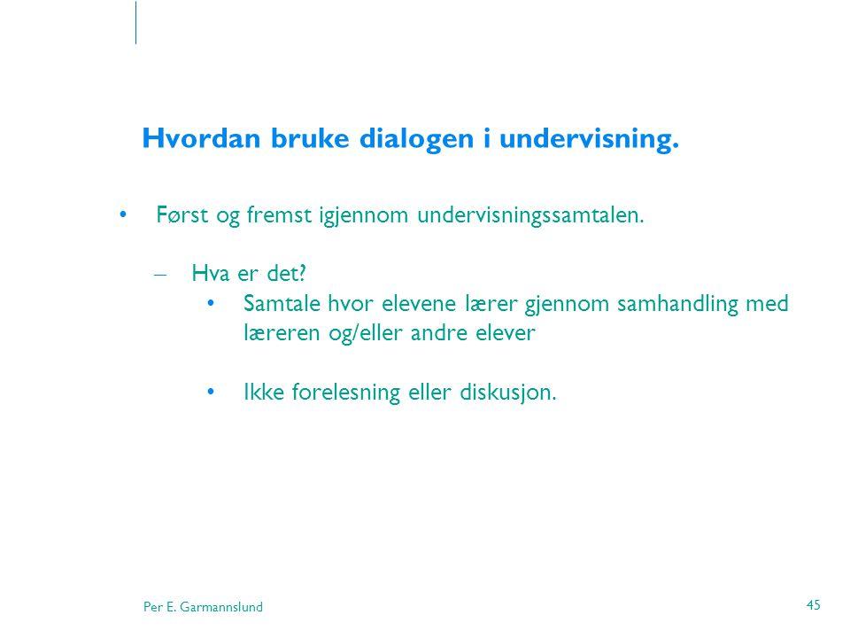 Per E. Garmannslund 45 Hvordan bruke dialogen i undervisning. •Først og fremst igjennom undervisningssamtalen. – Hva er det? •Samtale hvor elevene lær