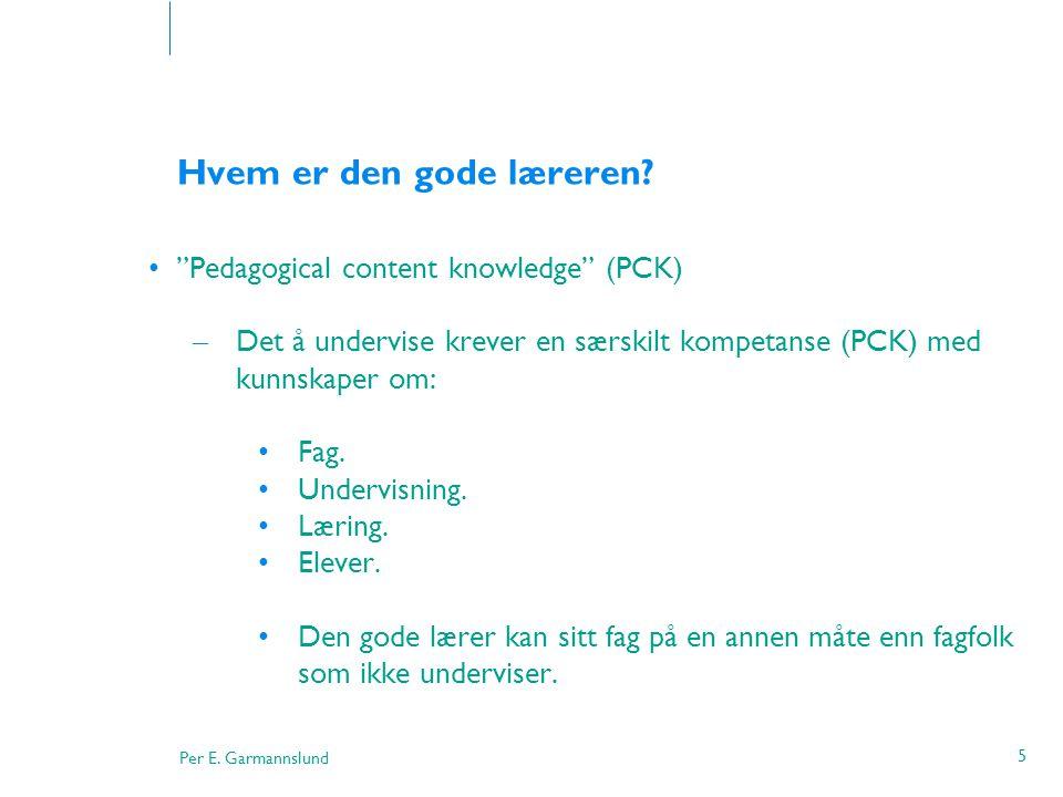 """Per E. Garmannslund 5 Hvem er den gode læreren? •""""Pedagogical content knowledge"""" (PCK) – Det å undervise krever en særskilt kompetanse (PCK) med kunns"""