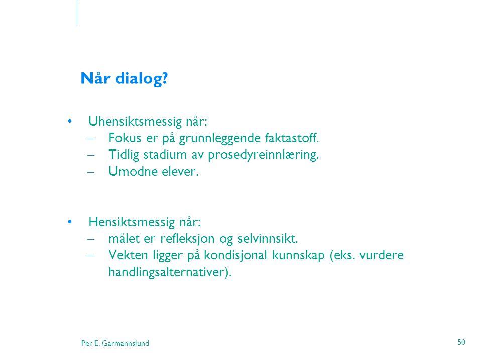 Per E. Garmannslund 50 Når dialog? •Uhensiktsmessig når: – Fokus er på grunnleggende faktastoff. – Tidlig stadium av prosedyreinnlæring. – Umodne elev