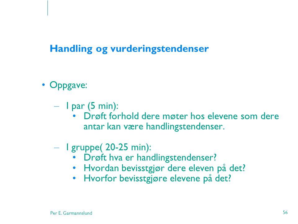 Per E. Garmannslund 56 Handling og vurderingstendenser •Oppgave: – I par (5 min): •Drøft forhold dere møter hos elevene som dere antar kan være handli