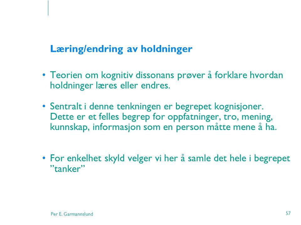 Per E. Garmannslund 57 Læring/endring av holdninger •Teorien om kognitiv dissonans prøver å forklare hvordan holdninger læres eller endres. •Sentralt