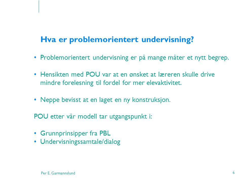 Per E. Garmannslund 6 Hva er problemorientert undervisning? •Problemorientert undervisning er på mange måter et nytt begrep. •Hensikten med POU var at