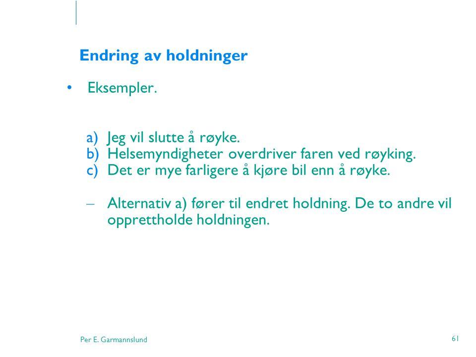 Per E. Garmannslund 61 Endring av holdninger •Eksempler. a)Jeg vil slutte å røyke. b)Helsemyndigheter overdriver faren ved røyking. c)Det er mye farli