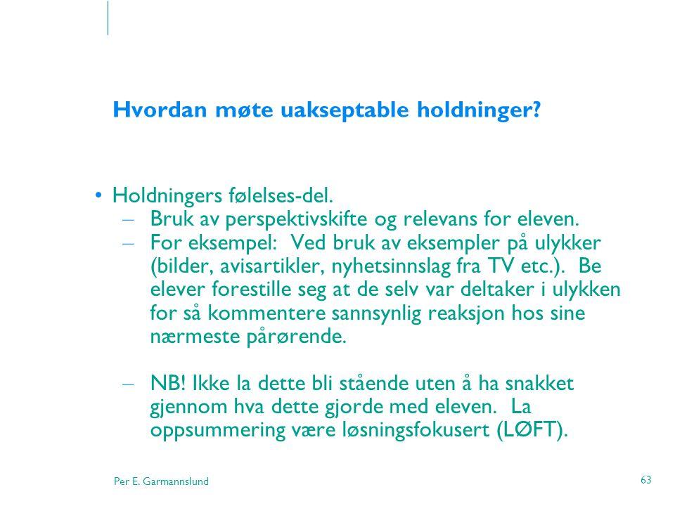 Per E. Garmannslund 63 Hvordan møte uakseptable holdninger? •Holdningers følelses-del. – Bruk av perspektivskifte og relevans for eleven. – For eksemp