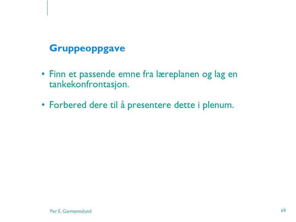 Per E. Garmannslund 69 Gruppeoppgave •Finn et passende emne fra læreplanen og lag en tankekonfrontasjon. •Forbered dere til å presentere dette i plenu
