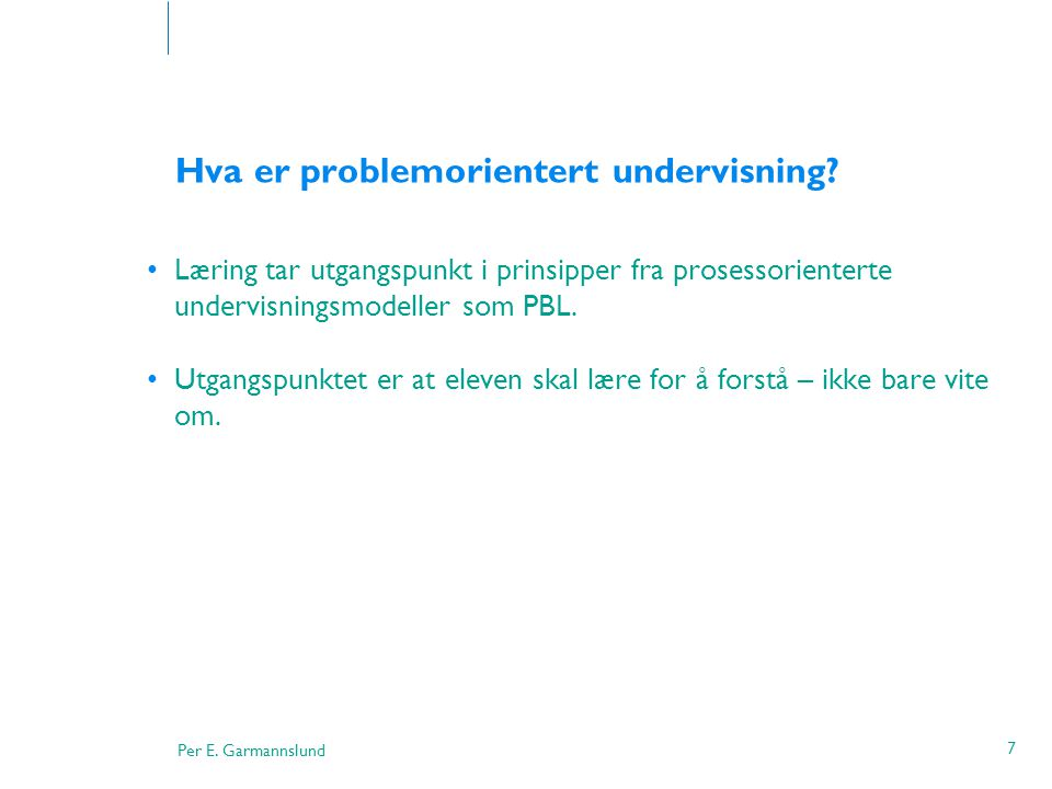Per E. Garmannslund 7 Hva er problemorientert undervisning? •Læring tar utgangspunkt i prinsipper fra prosessorienterte undervisningsmodeller som PBL.