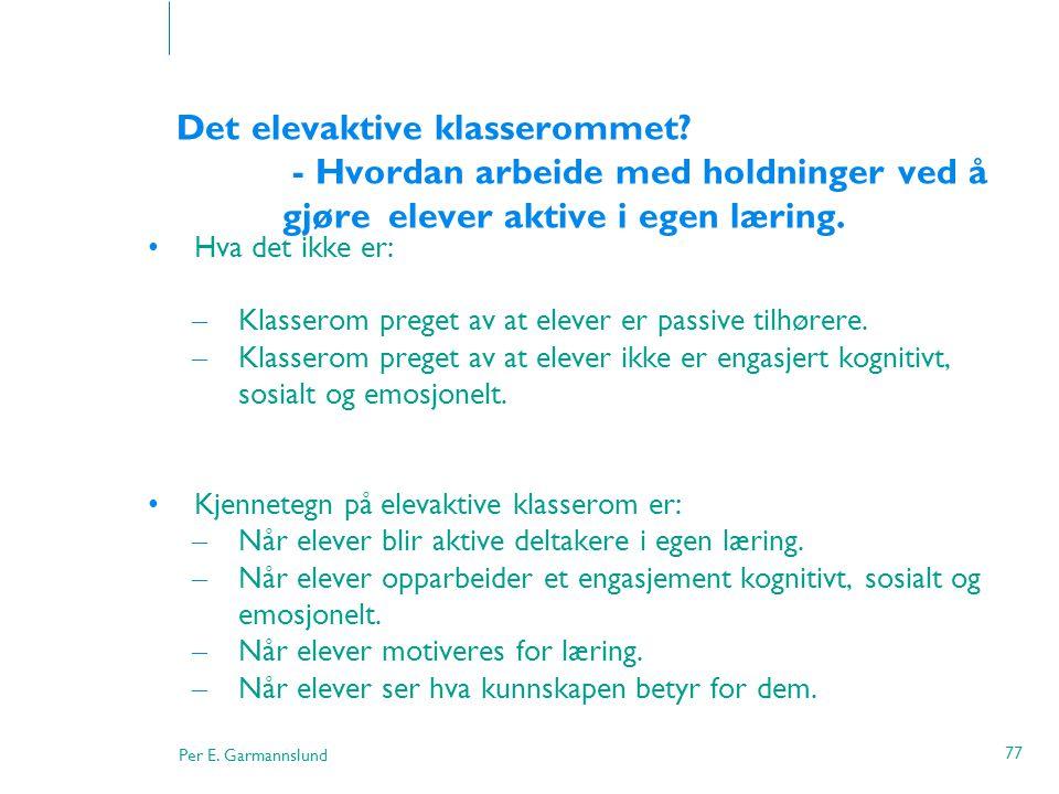 Per E. Garmannslund 77 Det elevaktive klasserommet? - Hvordan arbeide med holdninger ved å gjøre elever aktive i egen læring. •Hva det ikke er: – Klas
