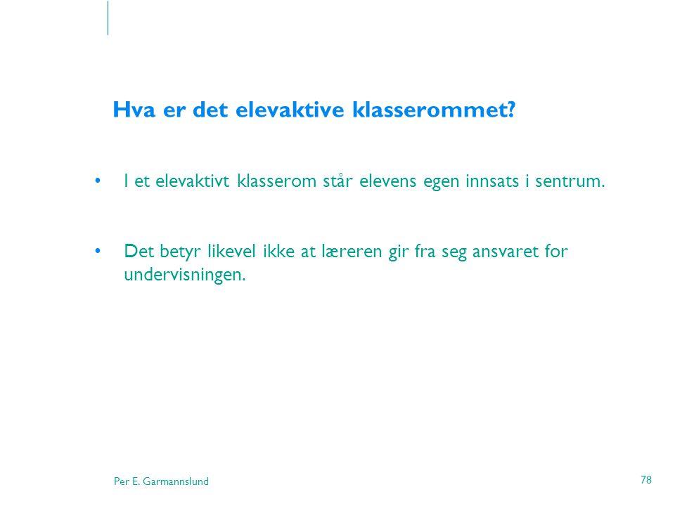 Per E. Garmannslund 78 Hva er det elevaktive klasserommet? •I et elevaktivt klasserom står elevens egen innsats i sentrum. •Det betyr likevel ikke at