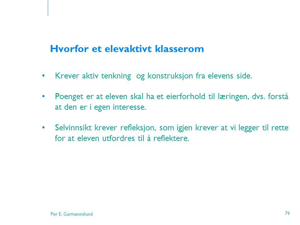 Per E. Garmannslund 79 Hvorfor et elevaktivt klasserom •Krever aktiv tenkning og konstruksjon fra elevens side. •Poenget er at eleven skal ha et eierf