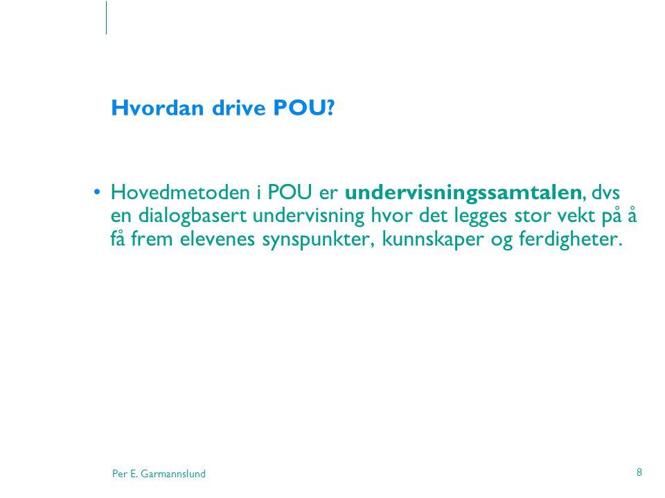 Per E. Garmannslund 8 Hvordan drive POU? •Hovedmetoden i POU er undervisningssamtalen, dvs en dialogbasert undervisning hvor det legges stor vekt på å