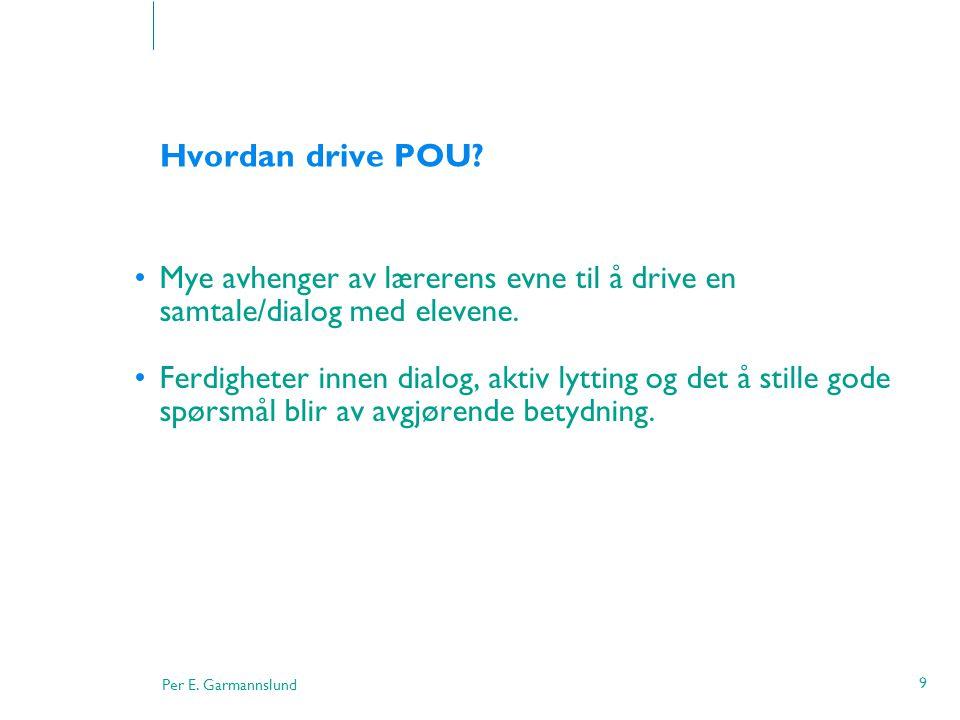 Per E. Garmannslund 9 Hvordan drive POU? •Mye avhenger av lærerens evne til å drive en samtale/dialog med elevene. •Ferdigheter innen dialog, aktiv ly
