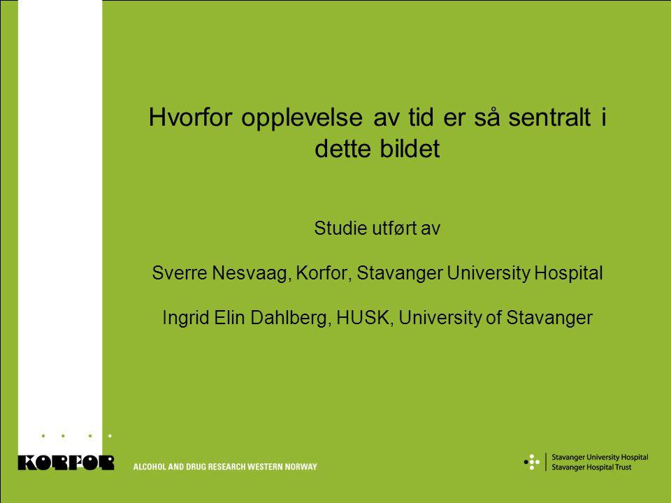 Hvorfor opplevelse av tid er så sentralt i dette bildet Studie utført av Sverre Nesvaag, Korfor, Stavanger University Hospital Ingrid Elin Dahlberg, H