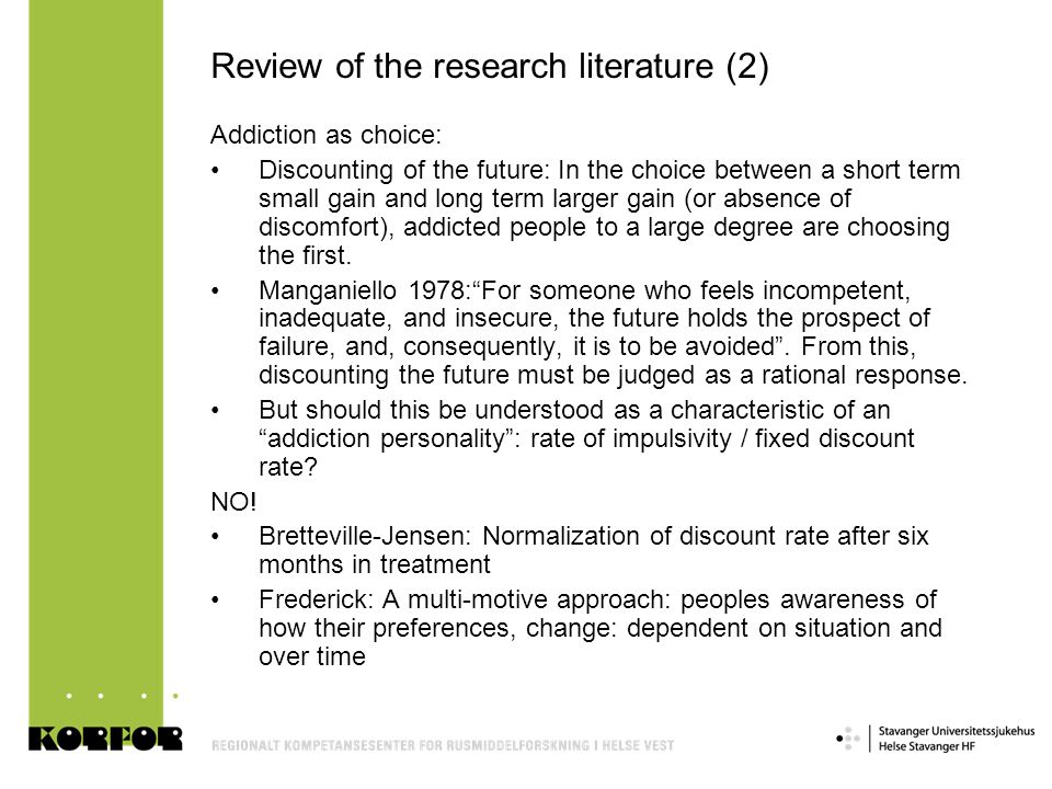 Review of the research literature (2) Addiction as choice: •Discounting of the future: In the choice between a short term small gain and long term lar