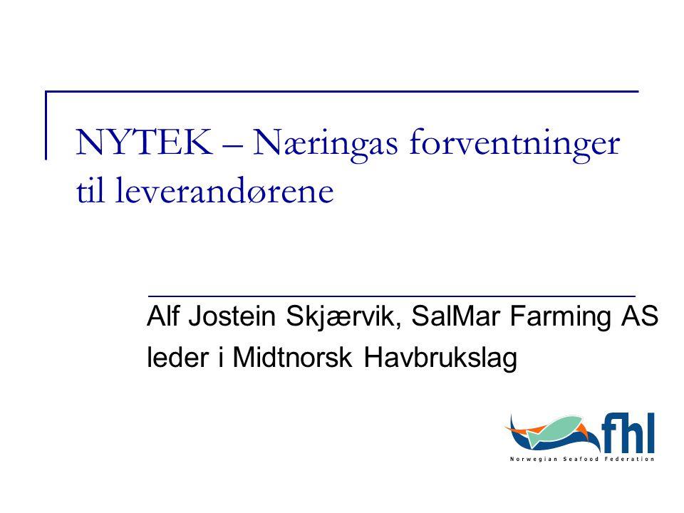 NYTEK – Næringas forventninger til leverandørene Alf Jostein Skjærvik, SalMar Farming AS leder i Midtnorsk Havbrukslag