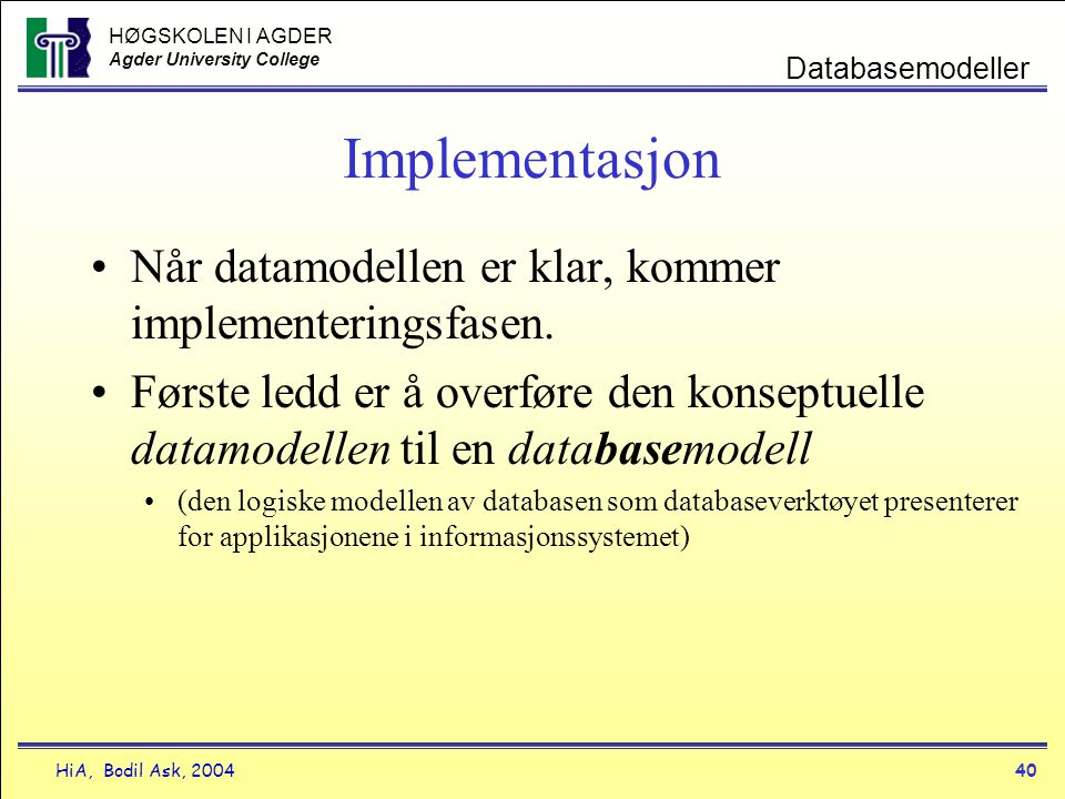 HØGSKOLEN I AGDER Agder University College HiA, Bodil Ask, 200440 Databasemodeller Implementasjon •Når datamodellen er klar, kommer implementeringsfas