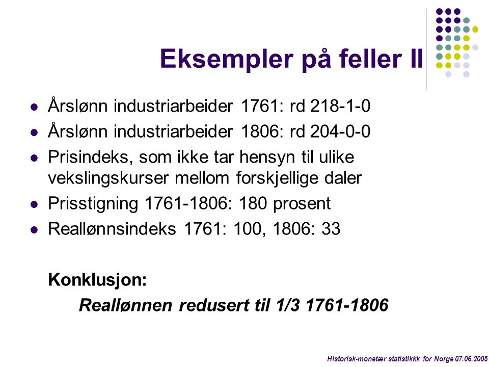 Eksempler på feller II  Årslønn industriarbeider 1761: rd 218-1-0  Årslønn industriarbeider 1806: rd 204-0-0  Prisindeks, som ikke tar hensyn til u