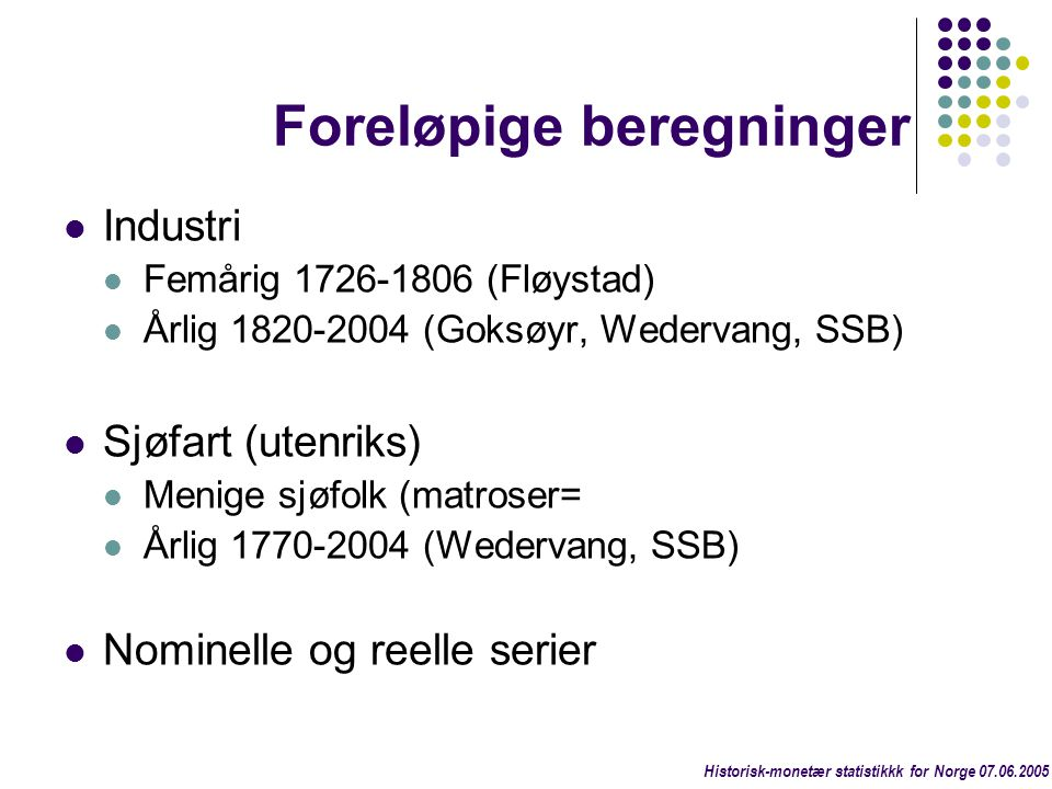 Foreløpige beregninger  Industri  Femårig 1726-1806 (Fløystad)  Årlig 1820-2004 (Goksøyr, Wedervang, SSB)  Sjøfart (utenriks)  Menige sjøfolk (ma