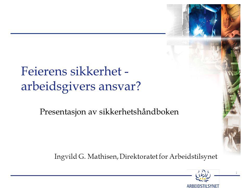 1 Feierens sikkerhet - arbeidsgivers ansvar? Presentasjon av sikkerhetshåndboken Ingvild G. Mathisen, Direktoratet for Arbeidstilsynet