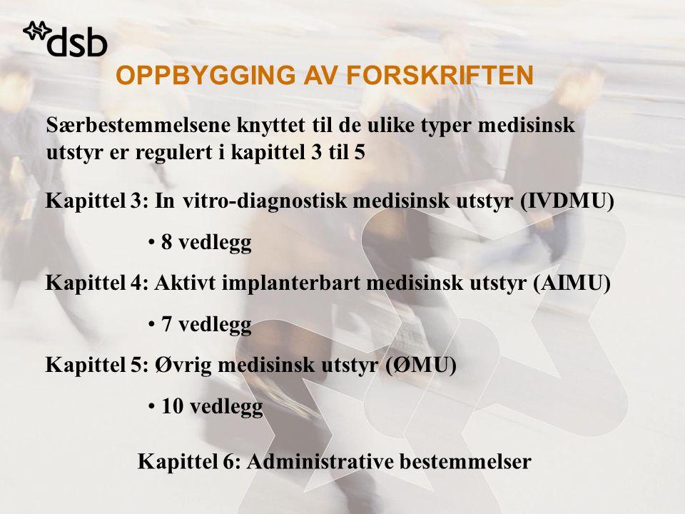OPPBYGGING AV FORSKRIFTEN Særbestemmelsene knyttet til de ulike typer medisinsk utstyr er regulert i kapittel 3 til 5 Kapittel 3: In vitro-diagnostisk medisinsk utstyr (IVDMU) • 8 vedlegg Kapittel 4: Aktivt implanterbart medisinsk utstyr (AIMU) • 7 vedlegg Kapittel 5: Øvrig medisinsk utstyr (ØMU) • 10 vedlegg Kapittel 6: Administrative bestemmelser