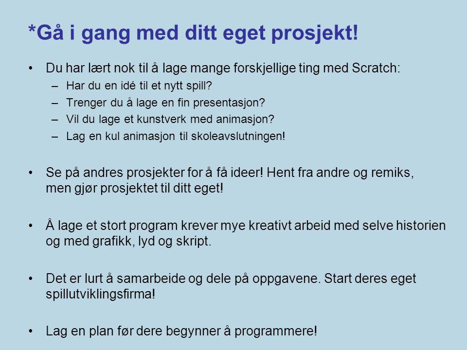 *Gå i gang med ditt eget prosjekt! •Du har lært nok til å lage mange forskjellige ting med Scratch: –Har du en idé til et nytt spill? –Trenger du å la