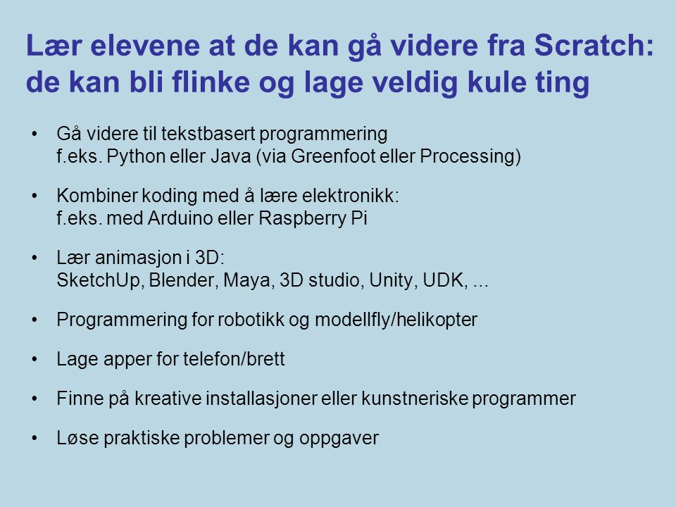 Lær elevene at de kan gå videre fra Scratch: de kan bli flinke og lage veldig kule ting •Gå videre til tekstbasert programmering f.eks. Python eller J