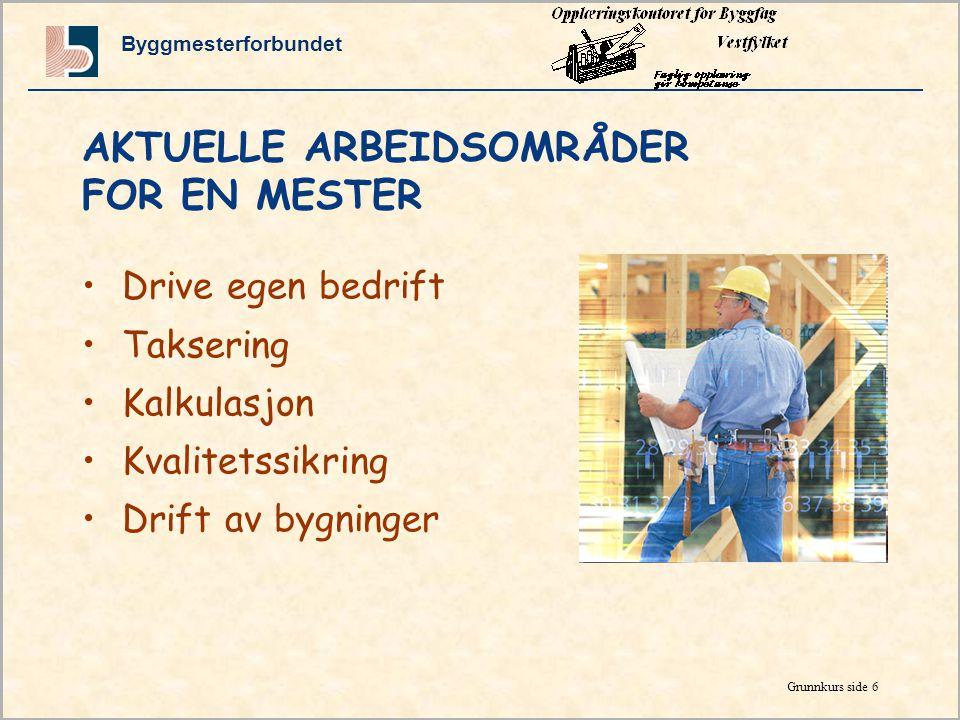 Byggmesterforbundet Grunnkurs side 6 AKTUELLE ARBEIDSOMRÅDER FOR EN MESTER •Drive egen bedrift •Taksering •Kalkulasjon •Kvalitetssikring •Drift av bygninger
