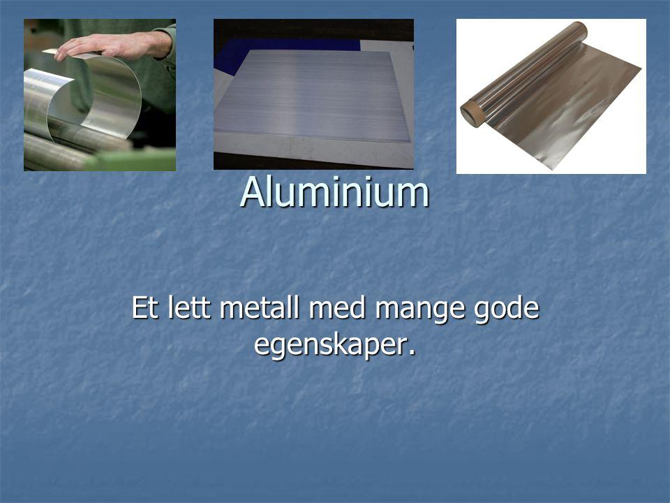Aluminium Et lett metall med mange gode egenskaper.